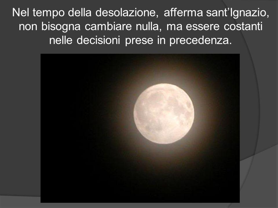 Nel tempo della desolazione, afferma sant'Ignazio, non bisogna cambiare nulla, ma essere costanti nelle decisioni prese in precedenza.