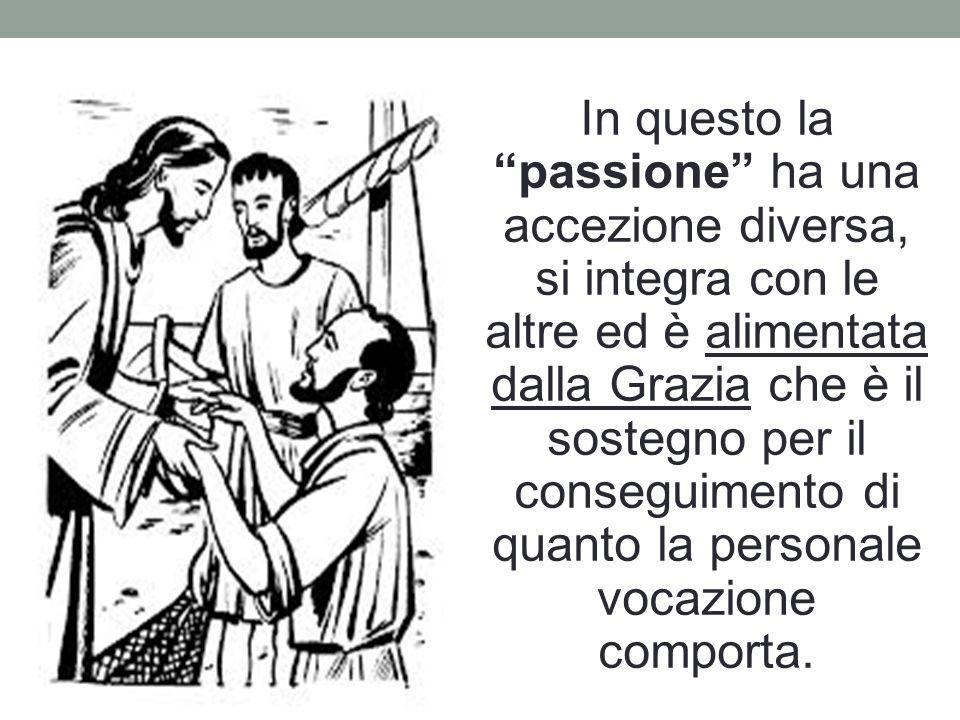 In questo la passione ha una accezione diversa, si integra con le altre ed è alimentata dalla Grazia che è il sostegno per il conseguimento di quanto la personale vocazione comporta.