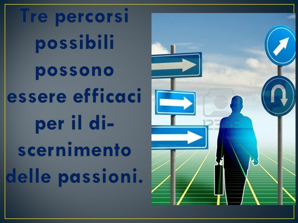 Tre percorsi possibili possono essere efficaci per il discernimento delle passioni.