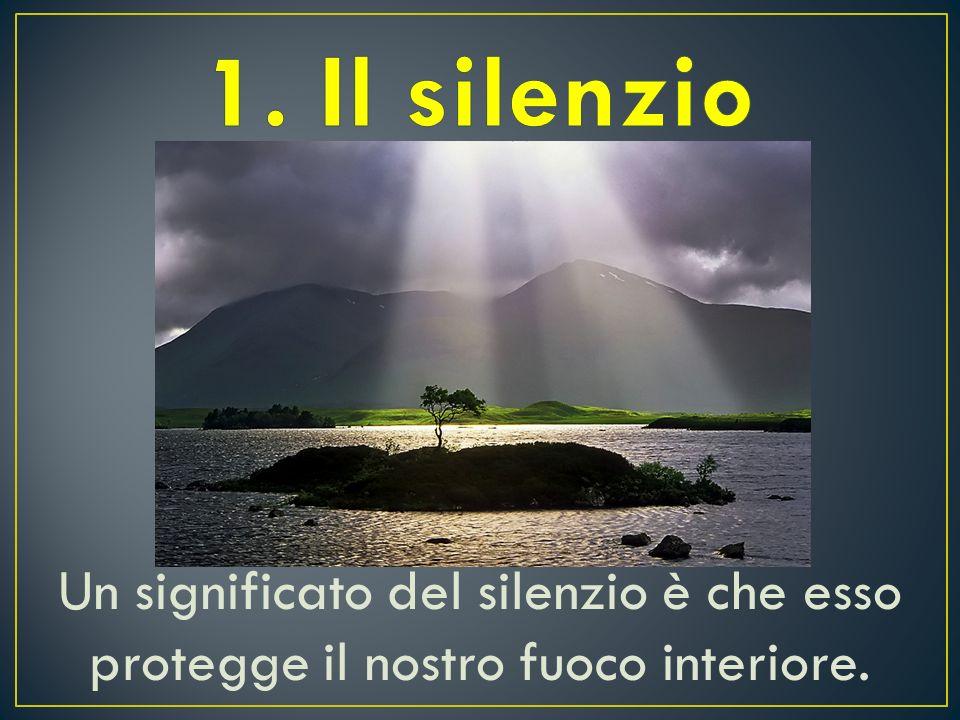 1. Il silenzio Un significato del silenzio è che esso protegge il nostro fuoco interiore.