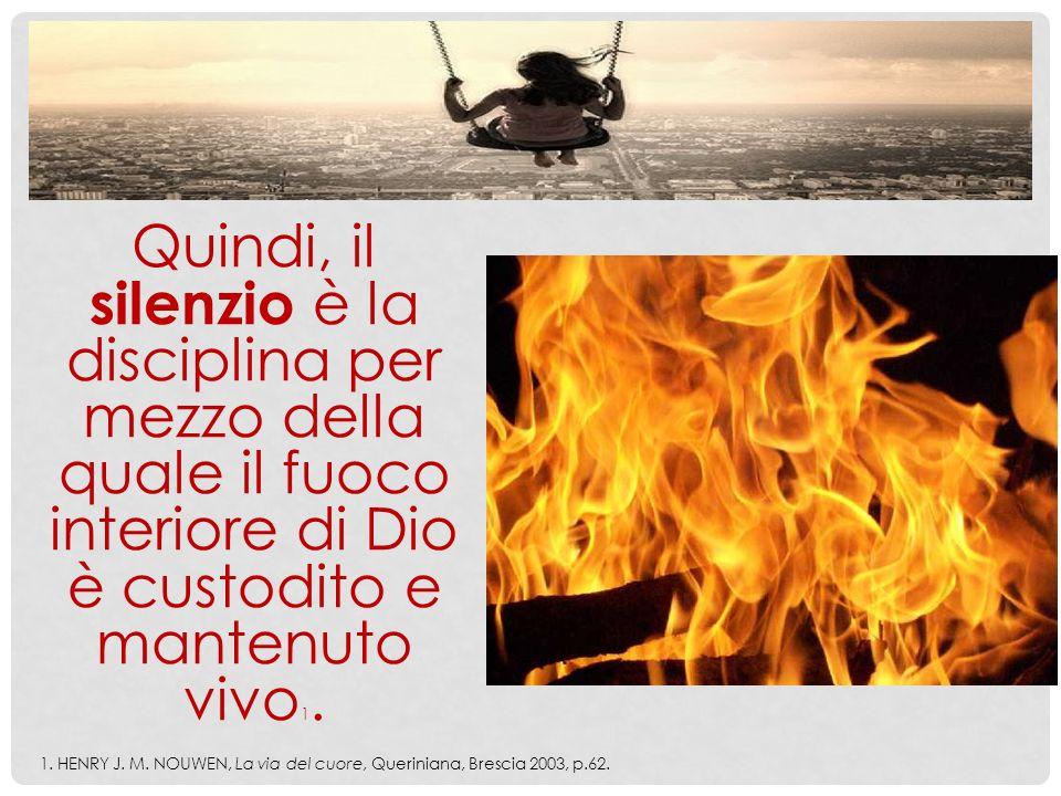 Quindi, il silenzio è la disciplina per mezzo della quale il fuoco interiore di Dio è custodito e mantenuto vivo1.