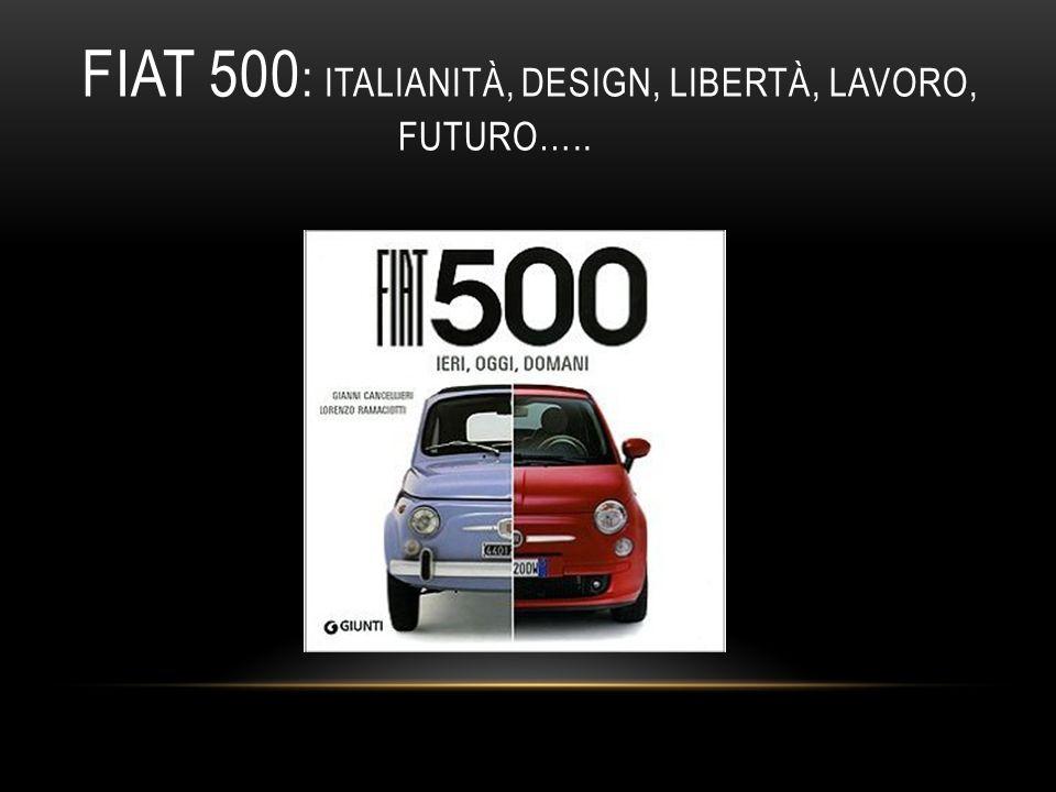 Fiat 500: italianità, design, libertà, lavoro, futuro…..