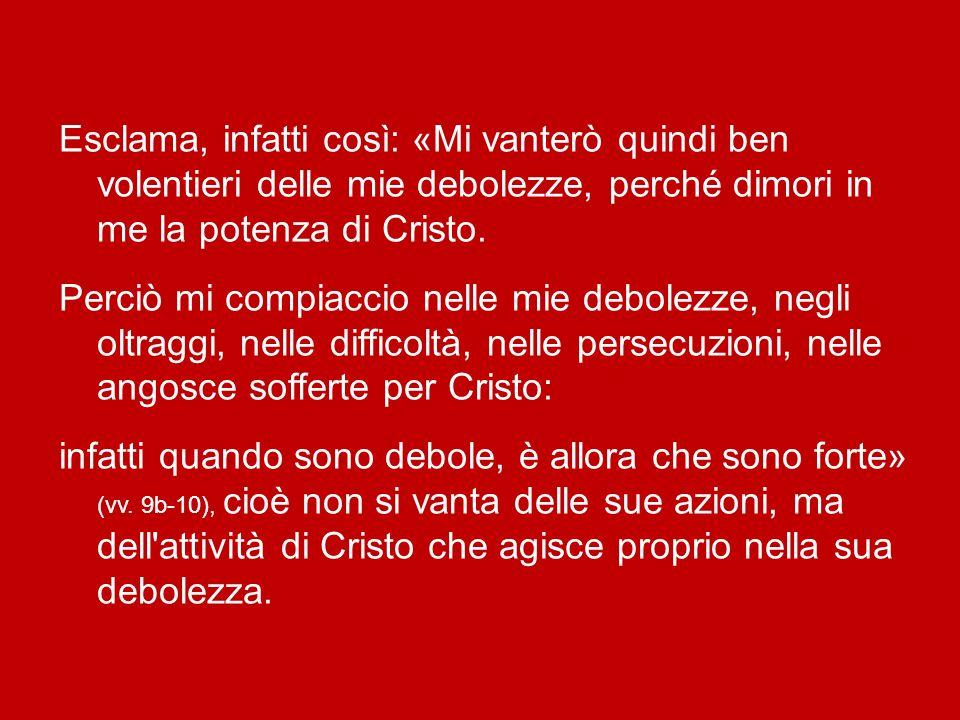 Esclama, infatti così: «Mi vanterò quindi ben volentieri delle mie debolezze, perché dimori in me la potenza di Cristo.
