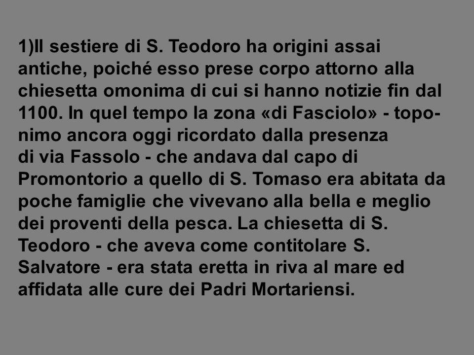 1)Il sestiere di S. Teodoro ha origini assai antiche, poiché esso prese corpo attorno alla chiesetta omonima di cui si hanno notizie fin dal 1100. In quel tempo la zona «di Fasciolo» - topo-nimo ancora oggi ricordato dalla presenza