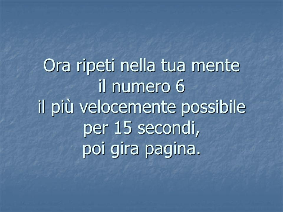 Ora ripeti nella tua mente il numero 6 il più velocemente possibile per 15 secondi, poi gira pagina.