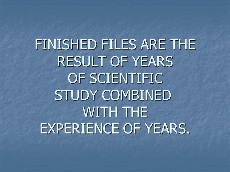 FINISHED FILES ARE THE RESULT OF YEARS OF SCIENTIFIC STUDY COMBINED WITH THE EXPERIENCE OF YEARS.