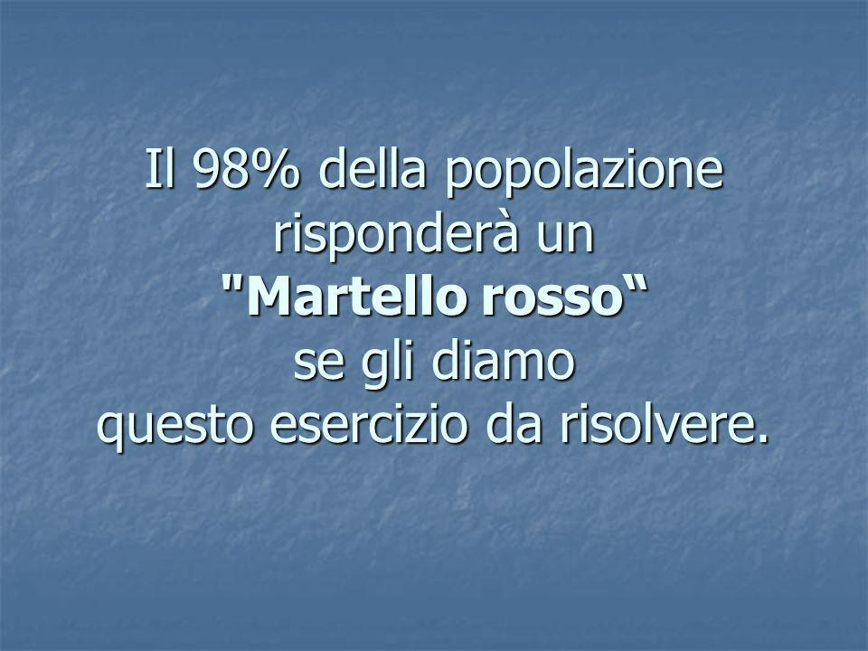 Il 98% della popolazione risponderà un Martello rosso se gli diamo questo esercizio da risolvere.