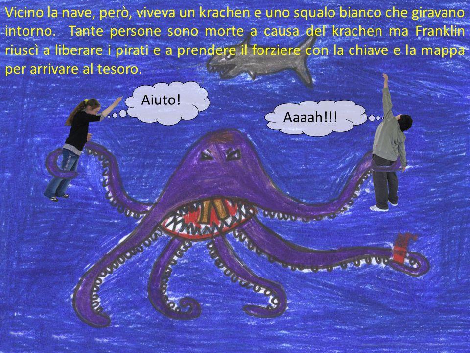 Vicino la nave, però, viveva un krachen e uno squalo bianco che giravano intorno. Tante persone sono morte a causa del krachen ma Franklin riuscì a liberare i pirati e a prendere il forziere con la chiave e la mappa per arrivare al tesoro.