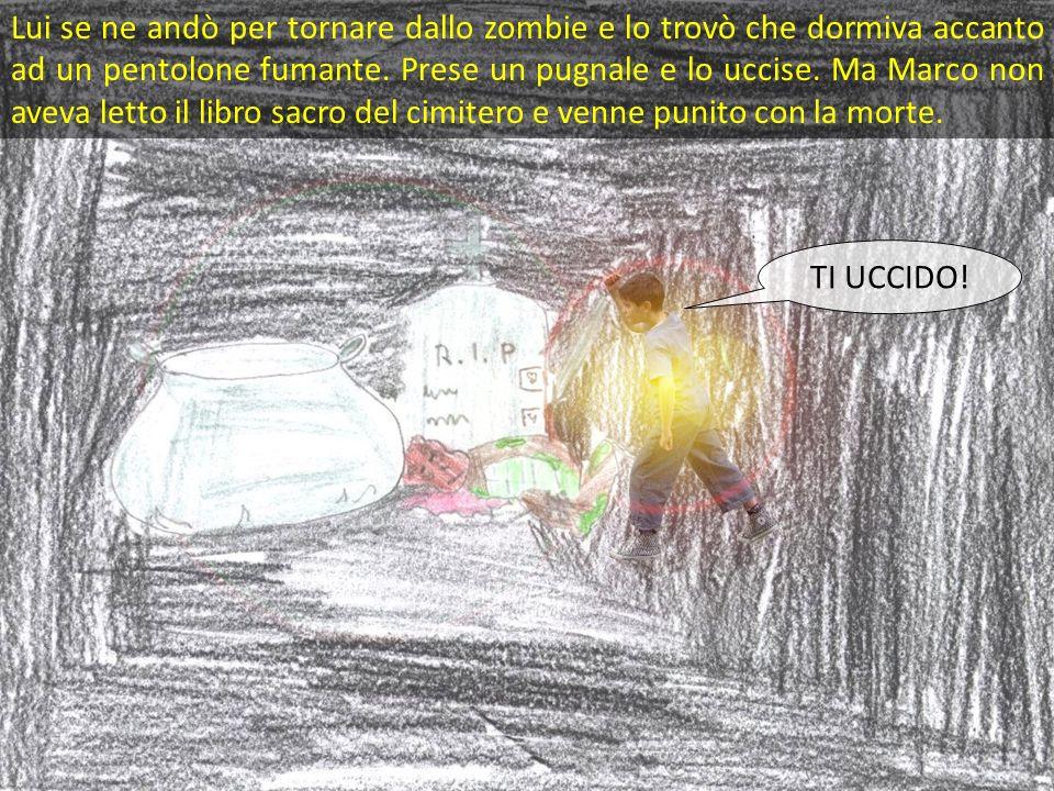 Lui se ne andò per tornare dallo zombie e lo trovò che dormiva accanto ad un pentolone fumante. Prese un pugnale e lo uccise. Ma Marco non aveva letto il libro sacro del cimitero e venne punito con la morte.