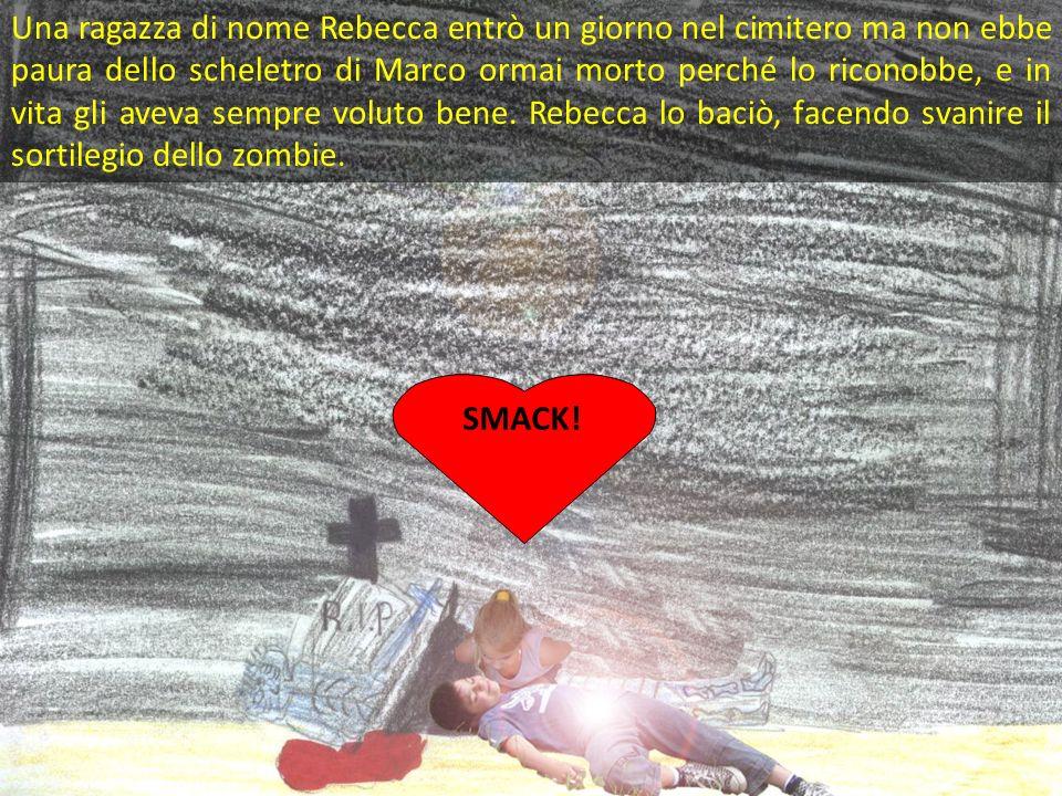 Una ragazza di nome Rebecca entrò un giorno nel cimitero ma non ebbe paura dello scheletro di Marco ormai morto perché lo riconobbe, e in vita gli aveva sempre voluto bene. Rebecca lo baciò, facendo svanire il sortilegio dello zombie.