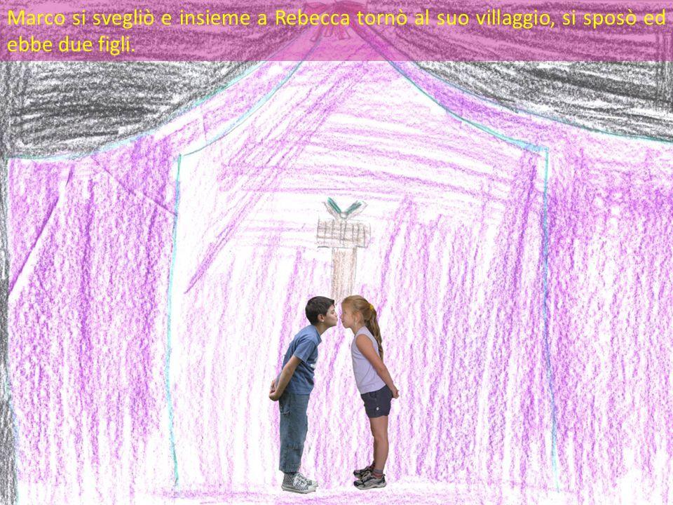 Marco si svegliò e insieme a Rebecca tornò al suo villaggio, si sposò ed ebbe due figli.
