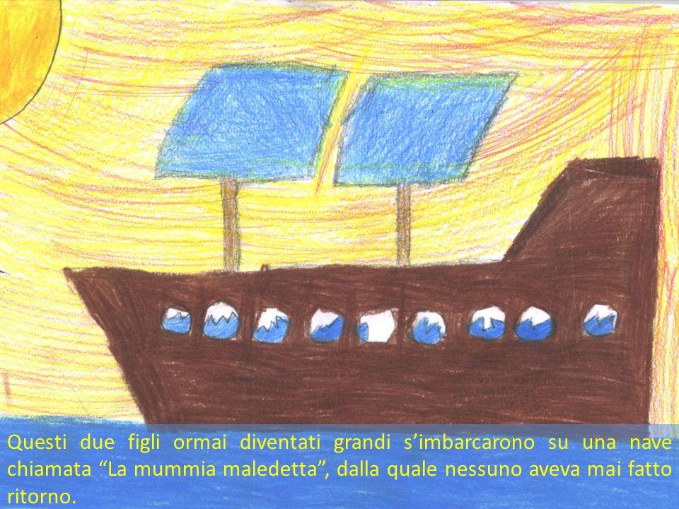 Questi due figli ormai diventati grandi s'imbarcarono su una nave chiamata La mummia maledetta , dalla quale nessuno aveva mai fatto ritorno.