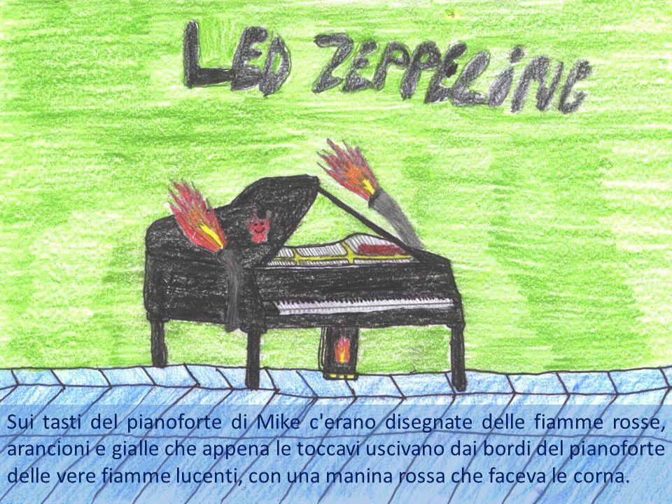 Sui tasti del pianoforte di Mike c erano disegnate delle fiamme rosse, arancioni e gialle che appena le toccavi uscivano dai bordi del pianoforte delle vere fiamme lucenti, con una manina rossa che faceva le corna.