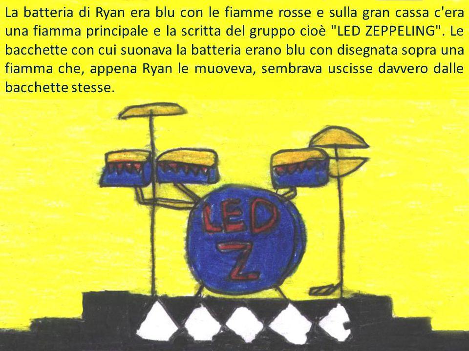 La batteria di Ryan era blu con le fiamme rosse e sulla gran cassa c era una fiamma principale e la scritta del gruppo cioè LED ZEPPELING .