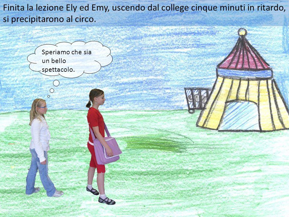 Finita la lezione Ely ed Emy, uscendo dal college cinque minuti in ritardo, si precipitarono al circo.