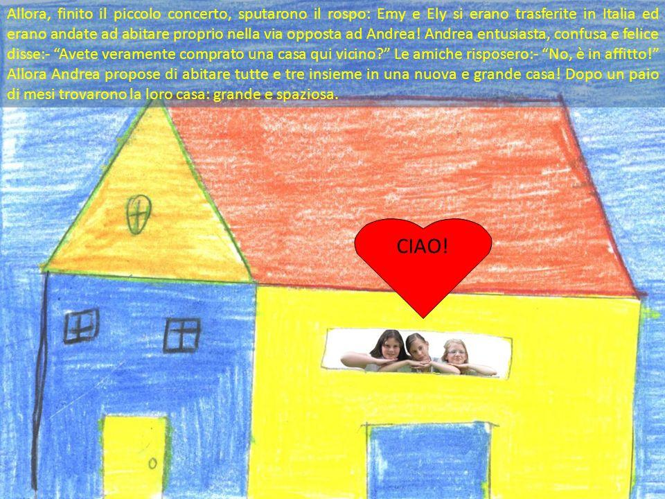 Allora, finito il piccolo concerto, sputarono il rospo: Emy e Ely si erano trasferite in Italia ed erano andate ad abitare proprio nella via opposta ad Andrea! Andrea entusiasta, confusa e felice disse:- Avete veramente comprato una casa qui vicino Le amiche risposero:- No, è in affitto! Allora Andrea propose di abitare tutte e tre insieme in una nuova e grande casa! Dopo un paio di mesi trovarono la loro casa: grande e spaziosa.