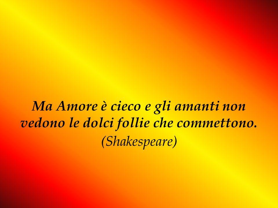 Ma Amore è cieco e gli amanti non vedono le dolci follie che commettono. (Shakespeare)