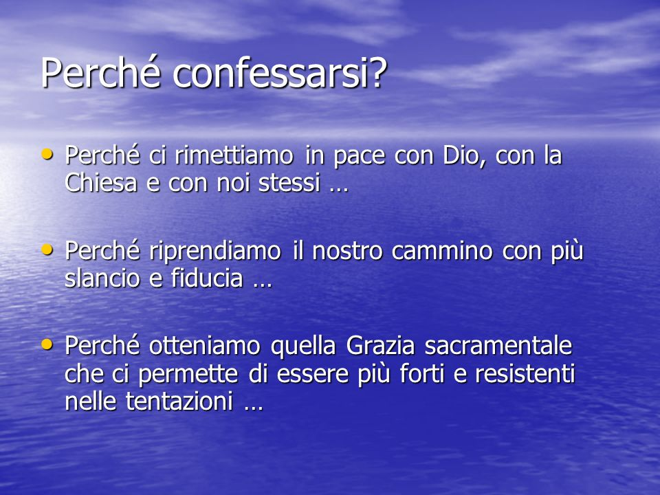Perché confessarsi Perché ci rimettiamo in pace con Dio, con la Chiesa e con noi stessi …