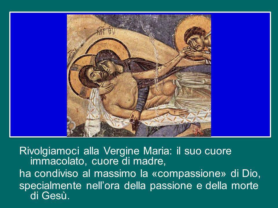 Rivolgiamoci alla Vergine Maria: il suo cuore immacolato, cuore di madre, ha condiviso al massimo la «compassione» di Dio, specialmente nell'ora della passione e della morte di Gesù.