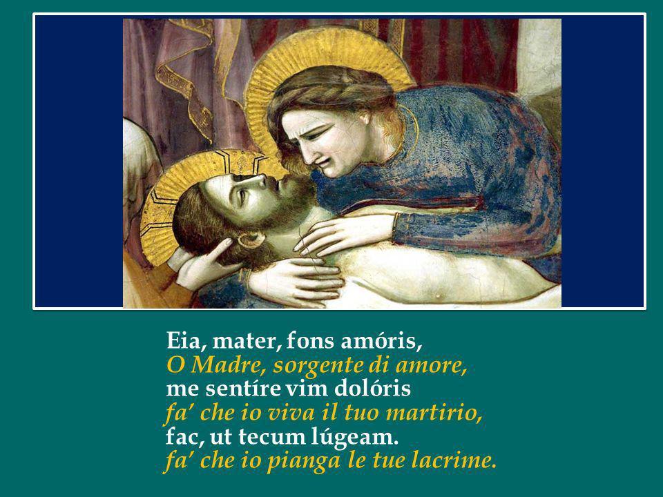 Eia, mater, fons amóris, O Madre, sorgente di amore, me sentíre vim dolóris. fa' che io viva il tuo martirio,