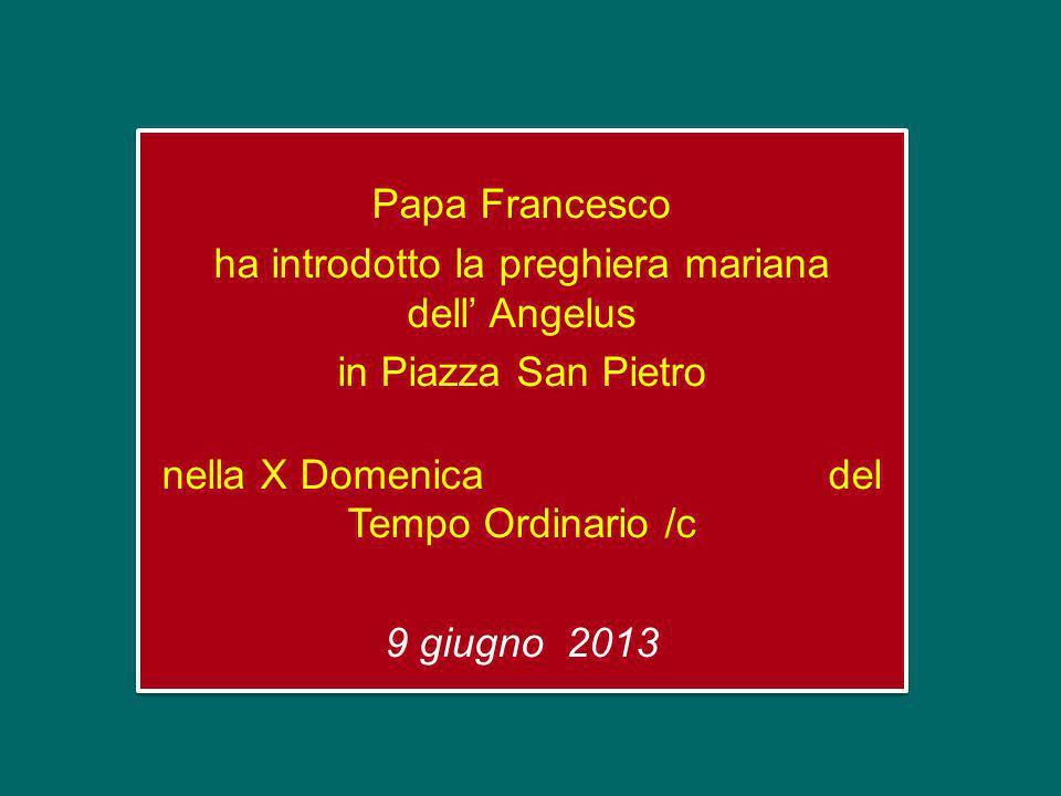 Papa Francesco ha introdotto la preghiera mariana dell' Angelus in Piazza San Pietro nella X Domenica del Tempo Ordinario /c 9 giugno 2013