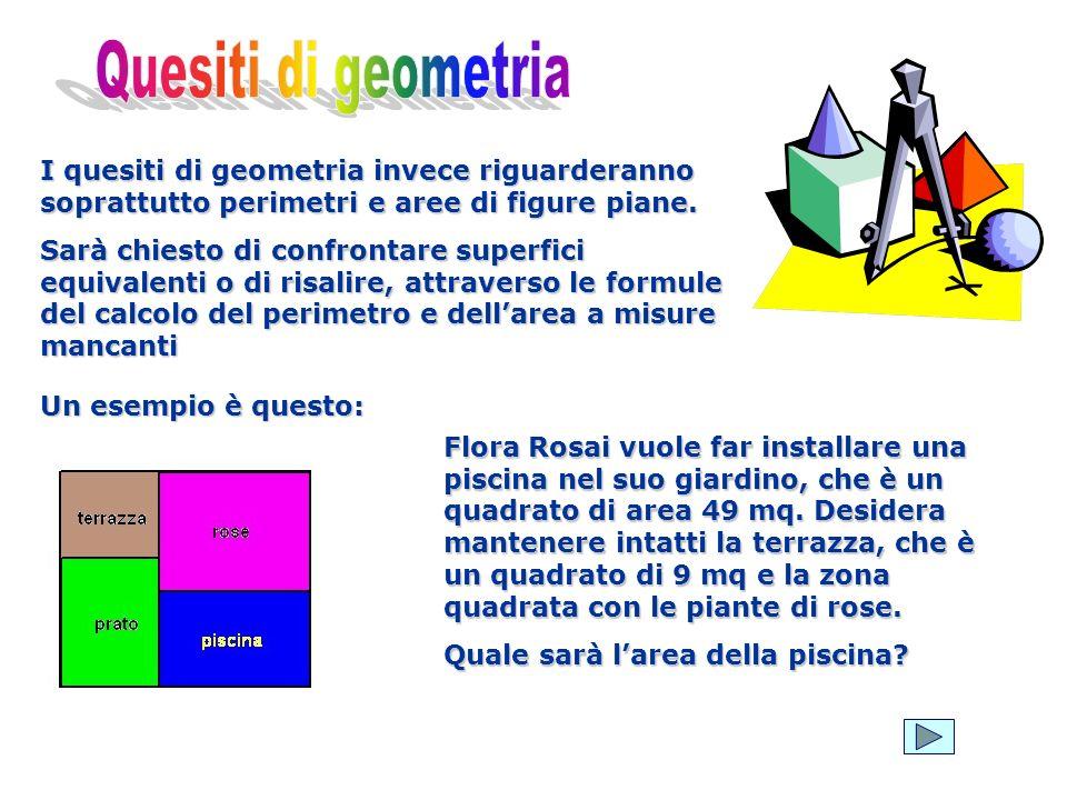 Quesiti di geometria I quesiti di geometria invece riguarderanno soprattutto perimetri e aree di figure piane.