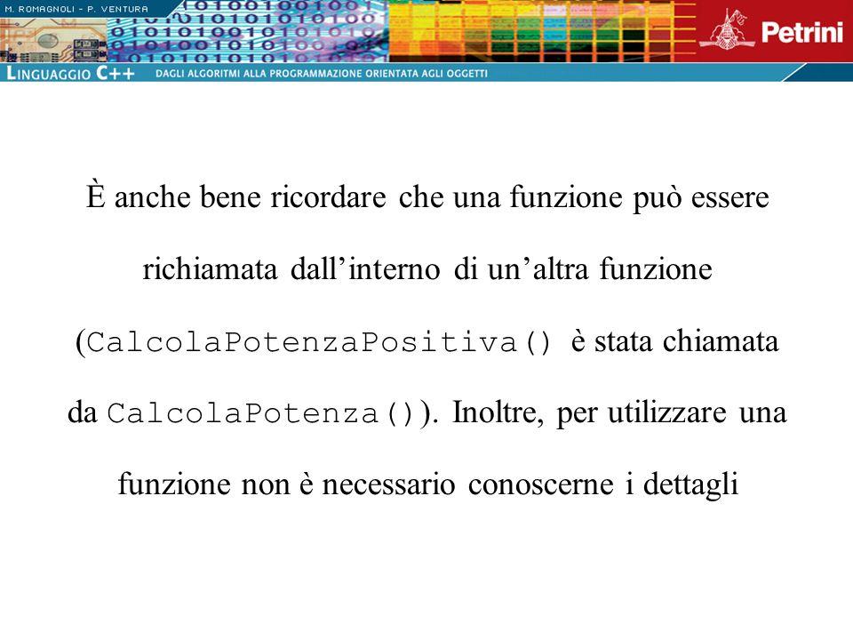È anche bene ricordare che una funzione può essere richiamata dall'interno di un'altra funzione (CalcolaPotenzaPositiva() è stata chiamata da CalcolaPotenza()).