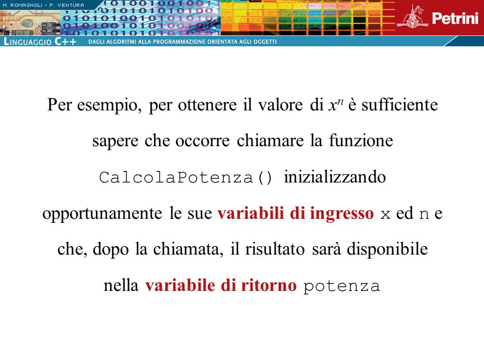 Per esempio, per ottenere il valore di xn è sufficiente sapere che occorre chiamare la funzione CalcolaPotenza() inizializzando opportunamente le sue variabili di ingresso x ed n e che, dopo la chiamata, il risultato sarà disponibile nella variabile di ritorno potenza