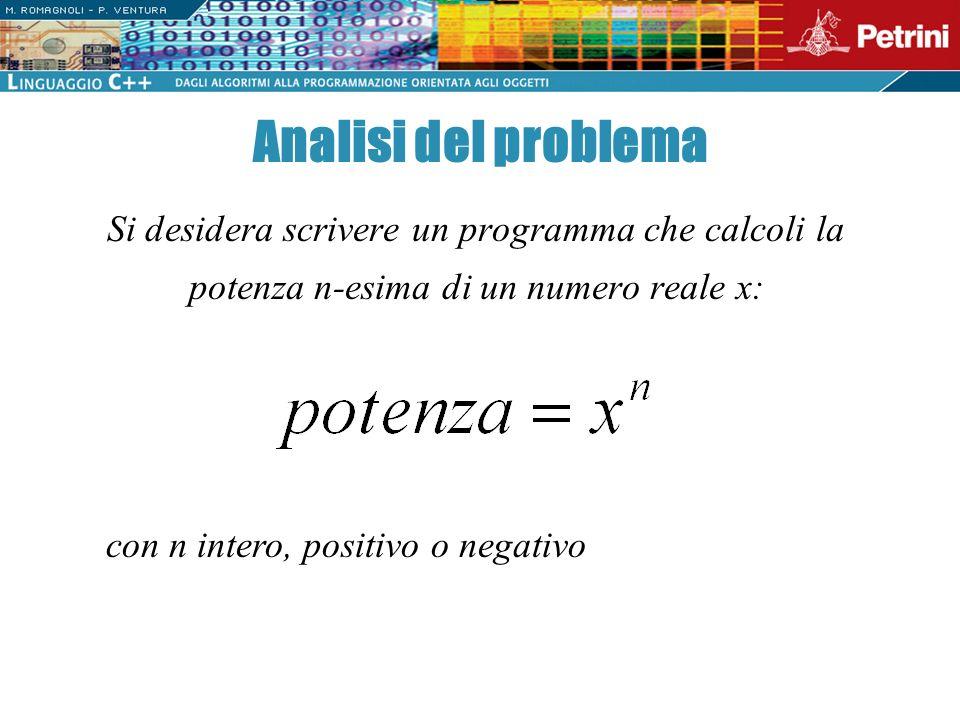 Analisi del problema Si desidera scrivere un programma che calcoli la potenza n-esima di un numero reale x: