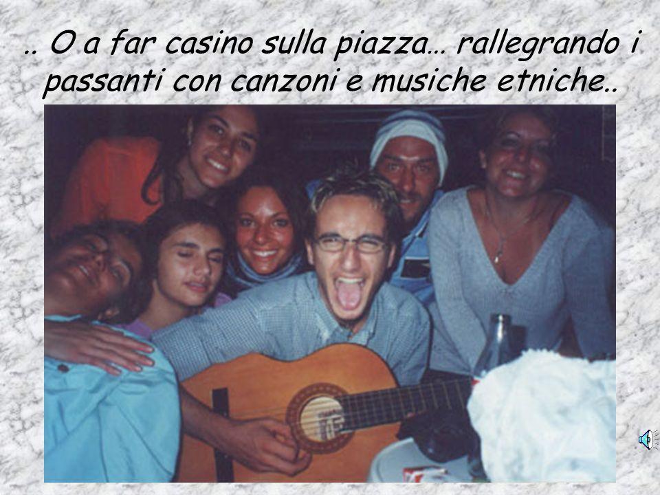 .. O a far casino sulla piazza… rallegrando i passanti con canzoni e musiche etniche..