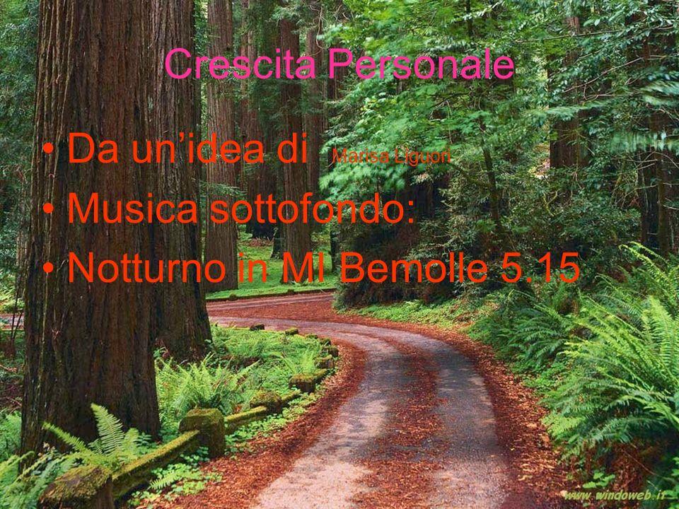Crescita Personale Da un'idea di Marisa Liguori Musica sottofondo: Notturno in MI Bemolle 5.15