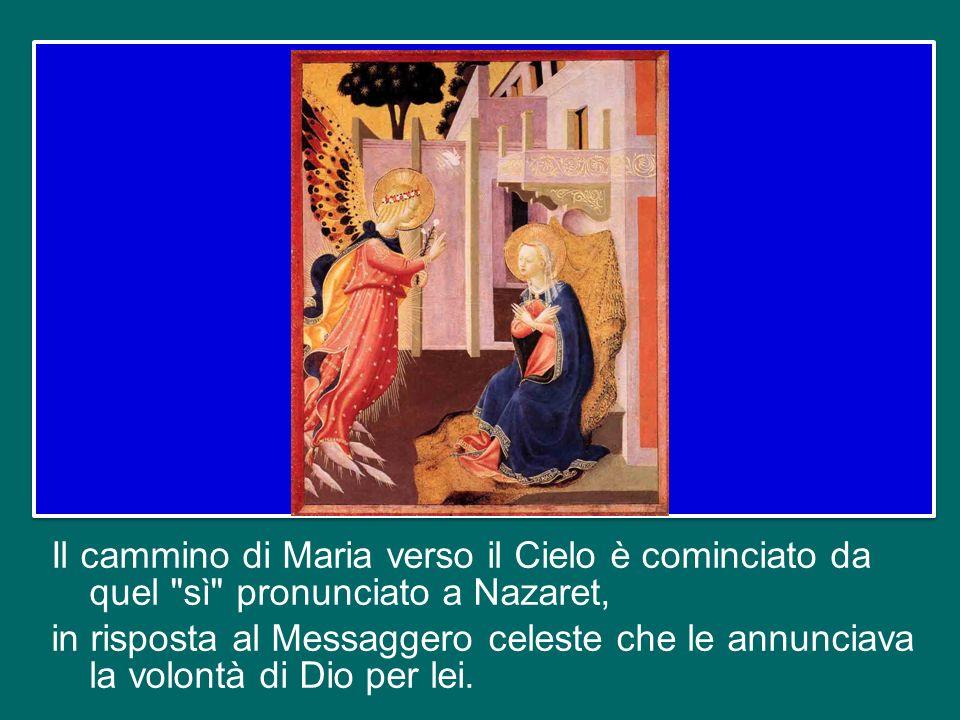 Il cammino di Maria verso il Cielo è cominciato da quel sì pronunciato a Nazaret, in risposta al Messaggero celeste che le annunciava la volontà di Dio per lei.