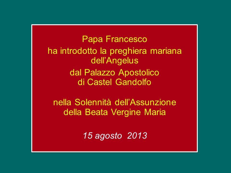 Papa Francesco ha introdotto la preghiera mariana dell'Angelus dal Palazzo Apostolico di Castel Gandolfo nella Solennità dell'Assunzione della Beata Vergine Maria 15 agosto 2013