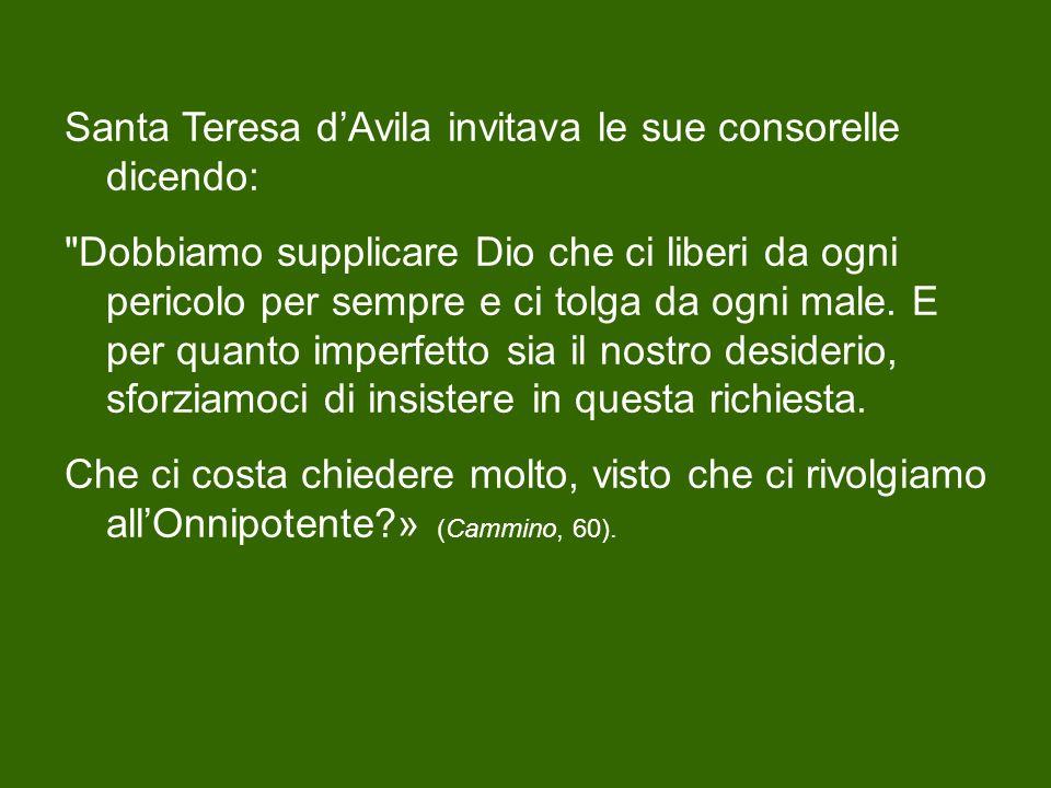 Santa Teresa d'Avila invitava le sue consorelle dicendo: Dobbiamo supplicare Dio che ci liberi da ogni pericolo per sempre e ci tolga da ogni male.