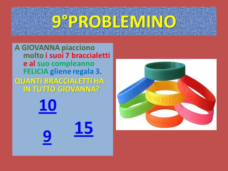 9°PROBLEMINO A GIOVANNA piacciono molto i suoi 7 braccialetti e al suo compleanno FELICIA gliene regala 3.
