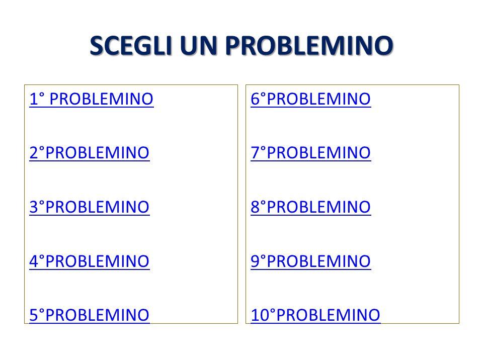 SCEGLI UN PROBLEMINO 1° PROBLEMINO 2°PROBLEMINO 3°PROBLEMINO 4°PROBLEMINO 5°PROBLEMINO 6°PROBLEMINO.