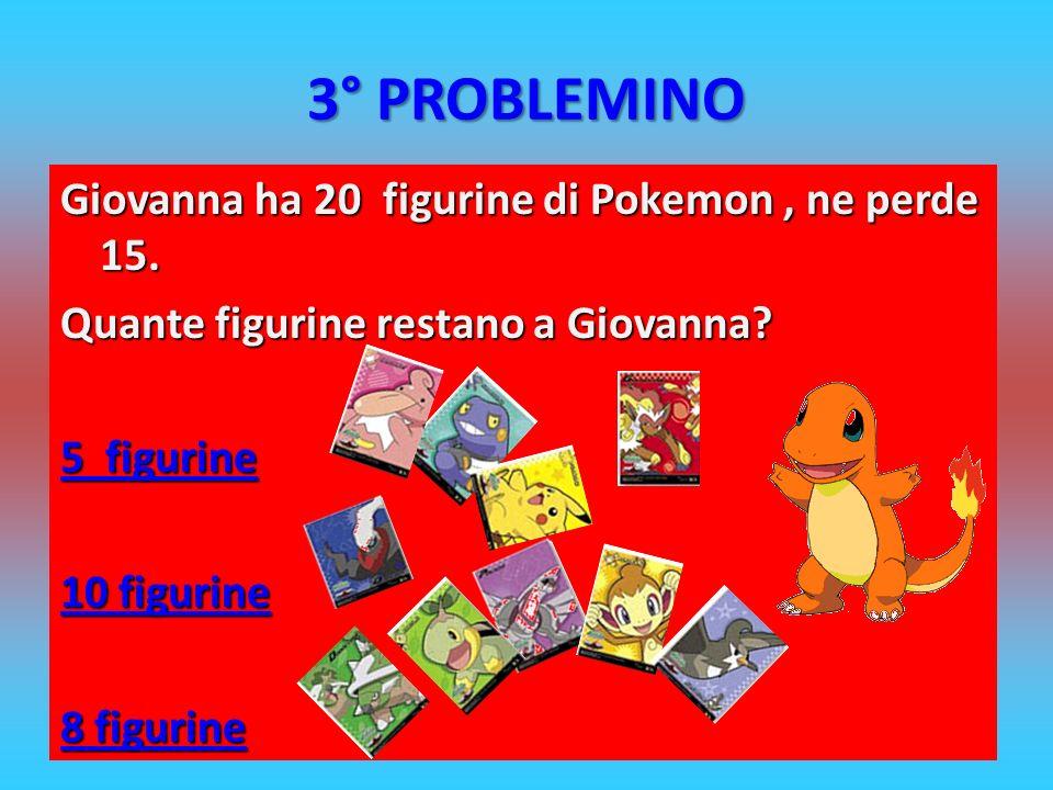 3° PROBLEMINO Giovanna ha 20 figurine di Pokemon , ne perde 15.