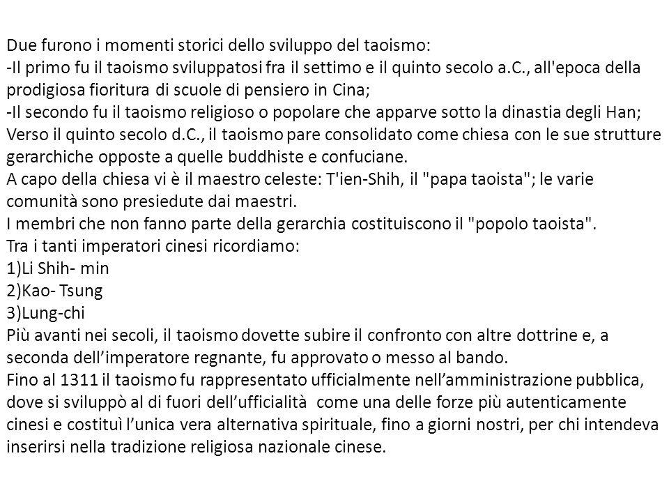 Due furono i momenti storici dello sviluppo del taoismo: -Il primo fu il taoismo sviluppatosi fra il settimo e il quinto secolo a.C., all epoca della prodigiosa fioritura di scuole di pensiero in Cina; -Il secondo fu il taoismo religioso o popolare che apparve sotto la dinastia degli Han; Verso il quinto secolo d.C., il taoismo pare consolidato come chiesa con le sue strutture gerarchiche opposte a quelle buddhiste e confuciane.