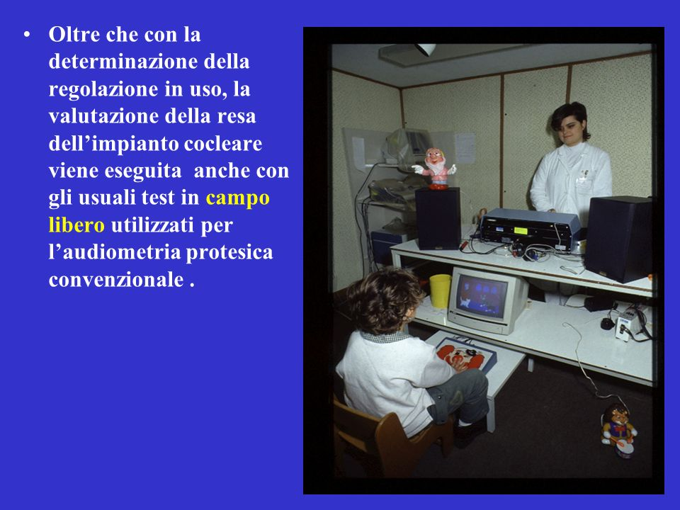 Oltre che con la determinazione della regolazione in uso, la valutazione della resa dell'impianto cocleare viene eseguita anche con gli usuali test in campo libero utilizzati per l'audiometria protesica convenzionale.