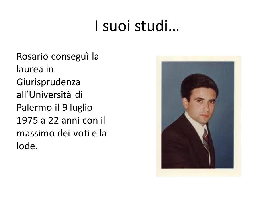 I suoi studi… Rosario conseguì la laurea in Giurisprudenza all'Università di Palermo il 9 luglio 1975 a 22 anni con il massimo dei voti e la lode.