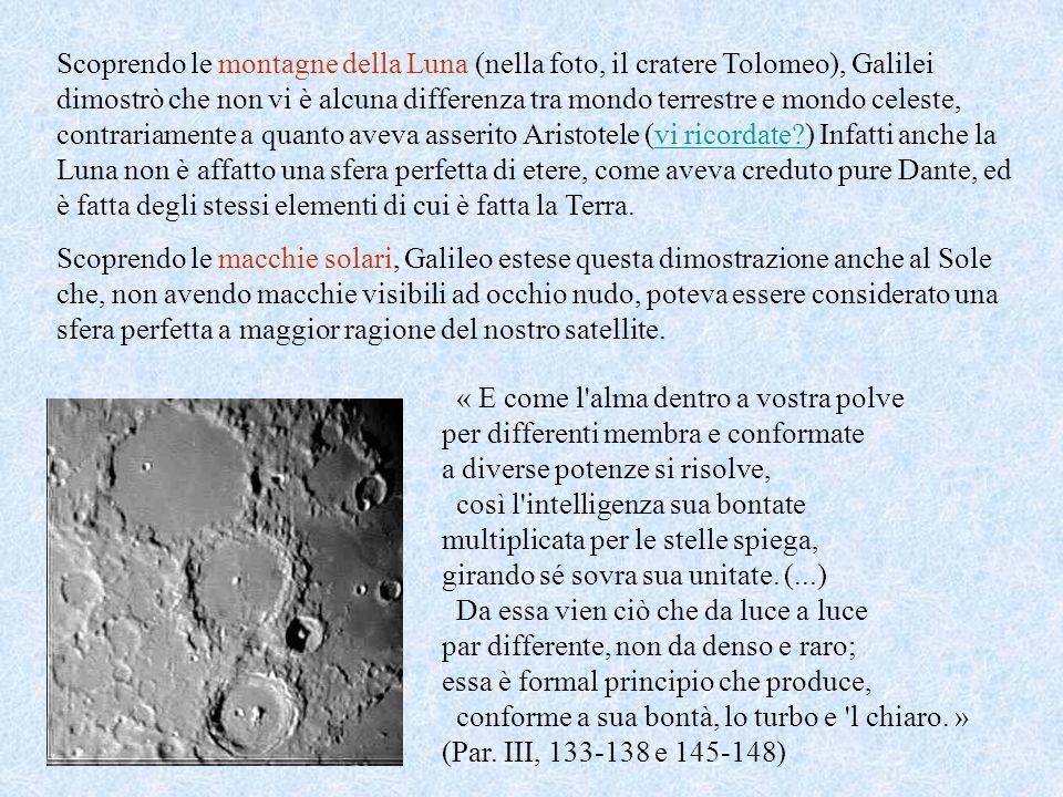 Scoprendo le montagne della Luna (nella foto, il cratere Tolomeo), Galilei dimostrò che non vi è alcuna differenza tra mondo terrestre e mondo celeste, contrariamente a quanto aveva asserito Aristotele (vi ricordate ) Infatti anche la Luna non è affatto una sfera perfetta di etere, come aveva creduto pure Dante, ed è fatta degli stessi elementi di cui è fatta la Terra.