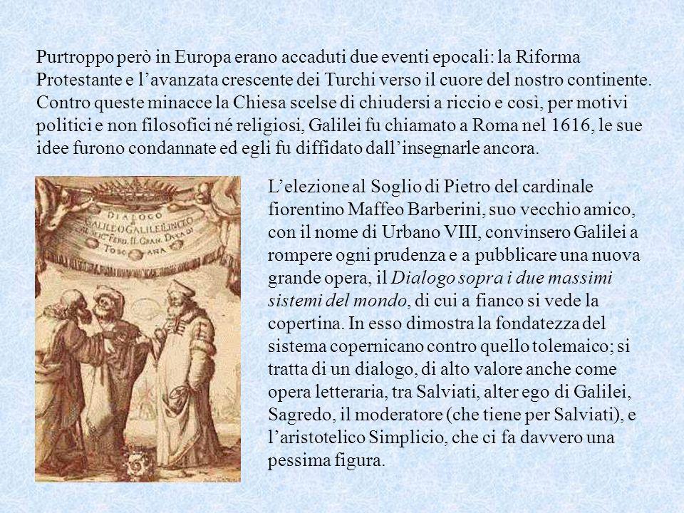 Purtroppo però in Europa erano accaduti due eventi epocali: la Riforma Protestante e l'avanzata crescente dei Turchi verso il cuore del nostro continente. Contro queste minacce la Chiesa scelse di chiudersi a riccio e così, per motivi politici e non filosofici né religiosi, Galilei fu chiamato a Roma nel 1616, le sue idee furono condannate ed egli fu diffidato dall'insegnarle ancora.