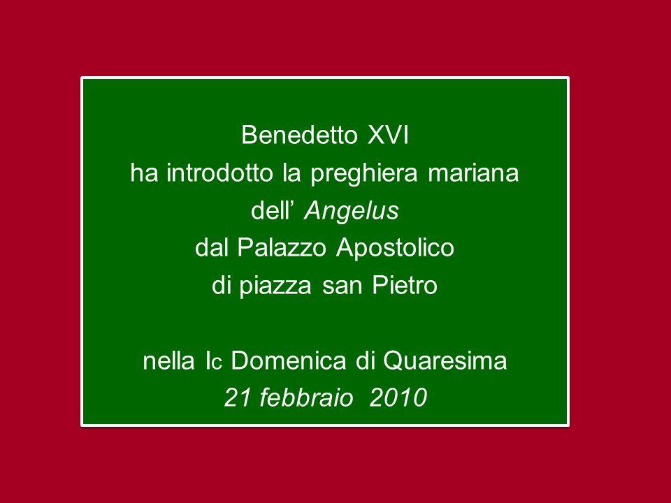 Benedetto XVI ha introdotto la preghiera mariana dell' Angelus dal Palazzo Apostolico di piazza san Pietro nella Ic Domenica di Quaresima 21 febbraio 2010