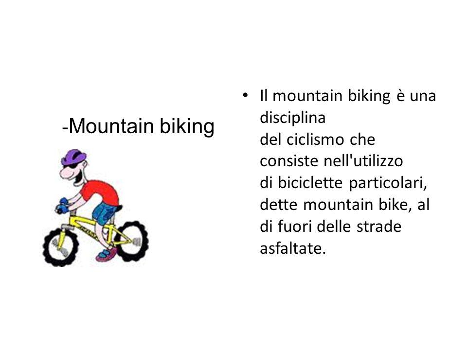 Il mountain biking è una disciplina del ciclismo che consiste nell utilizzo di biciclette particolari, dette mountain bike, al di fuori delle strade asfaltate.
