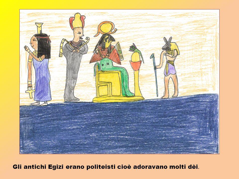 Gli antichi Egizi erano politeisti cioè adoravano molti dèi.