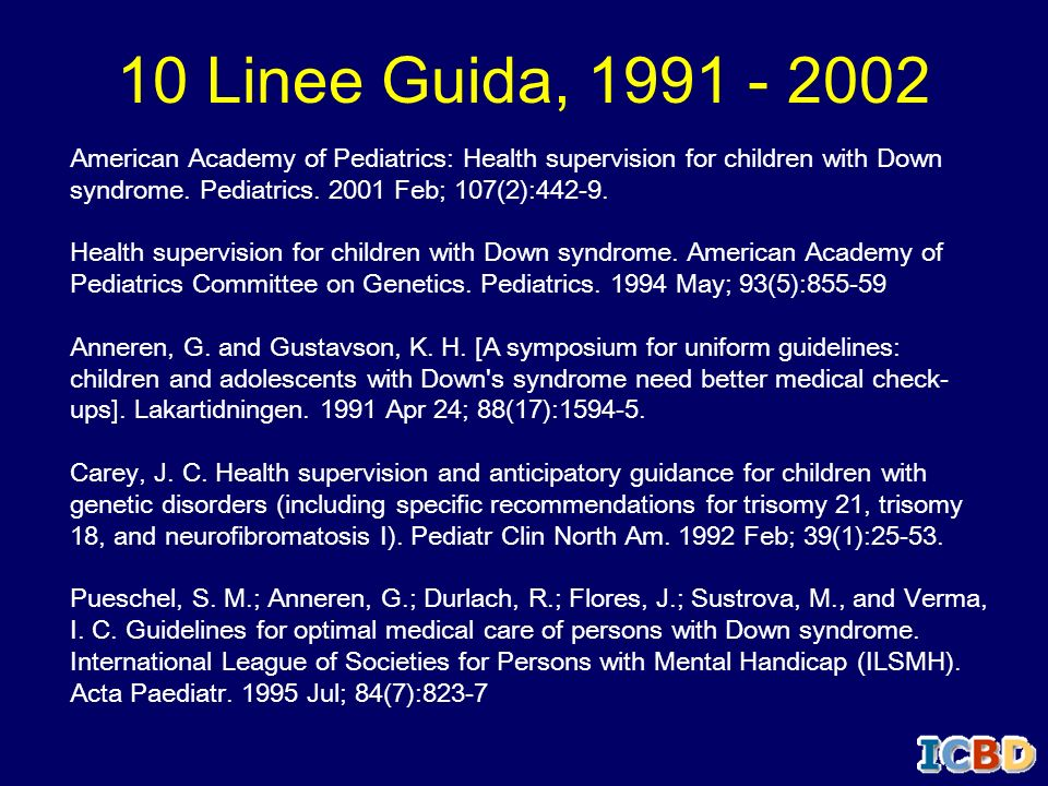 10 Linee Guida, 1991 - 2002American Academy of Pediatrics: Health supervision for children with Down syndrome. Pediatrics. 2001 Feb; 107(2):442-9.