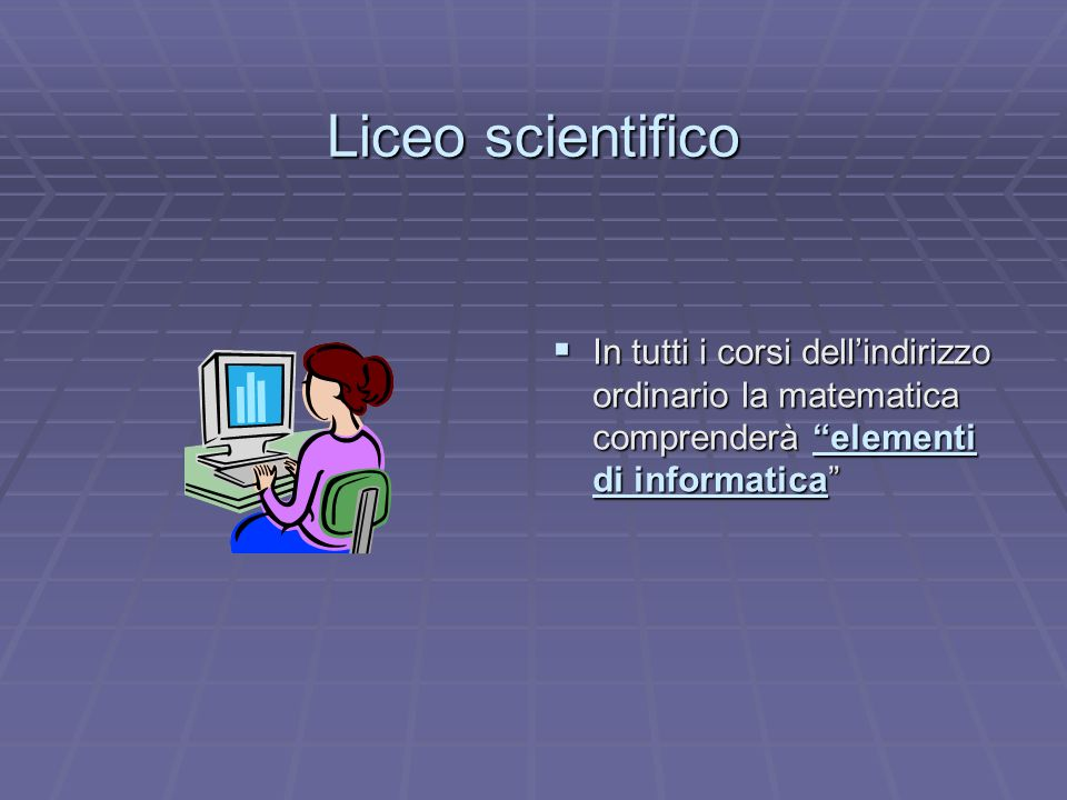 Liceo scientifico In tutti i corsi dell'indirizzo ordinario la matematica comprenderà elementi di informatica