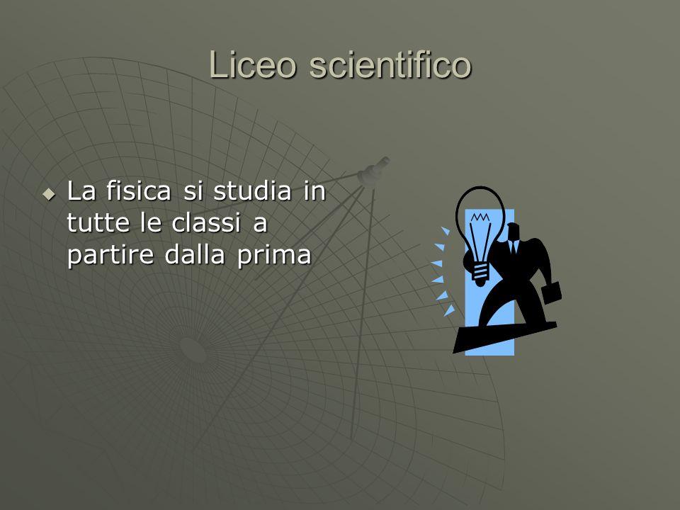 Liceo scientifico La fisica si studia in tutte le classi a partire dalla prima