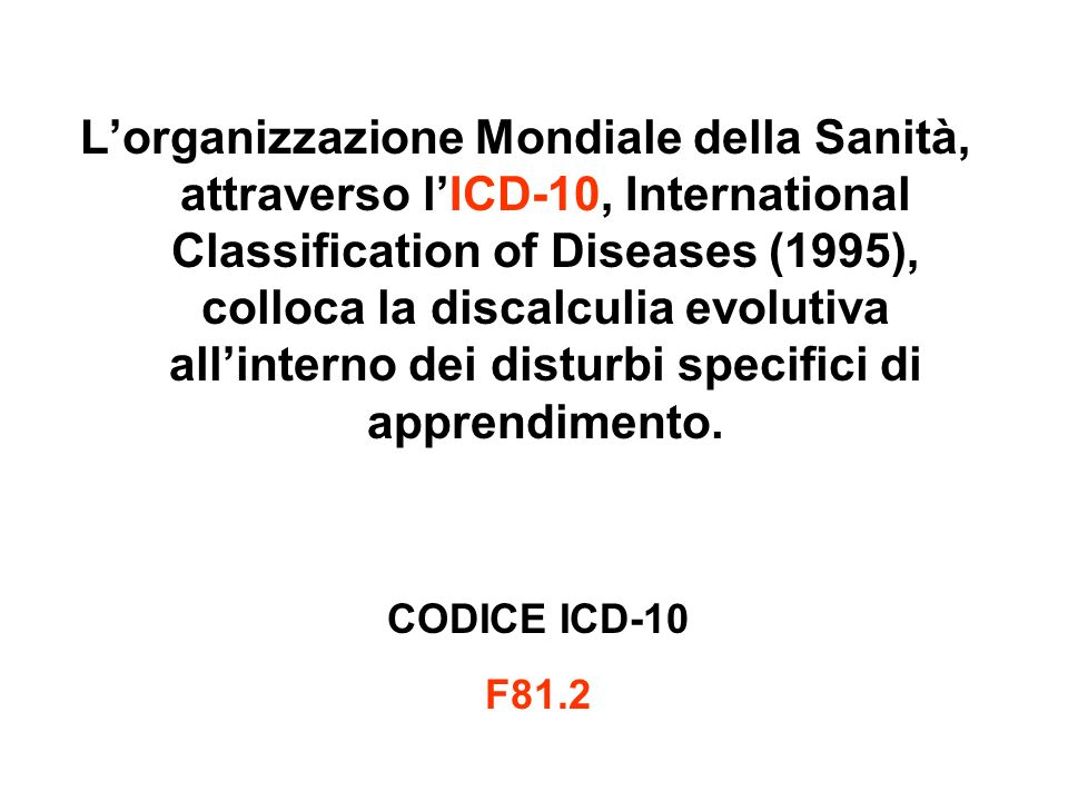 L'organizzazione Mondiale della Sanità, attraverso l'ICD-10, International Classification of Diseases (1995), colloca la discalculia evolutiva all'interno dei disturbi specifici di apprendimento.
