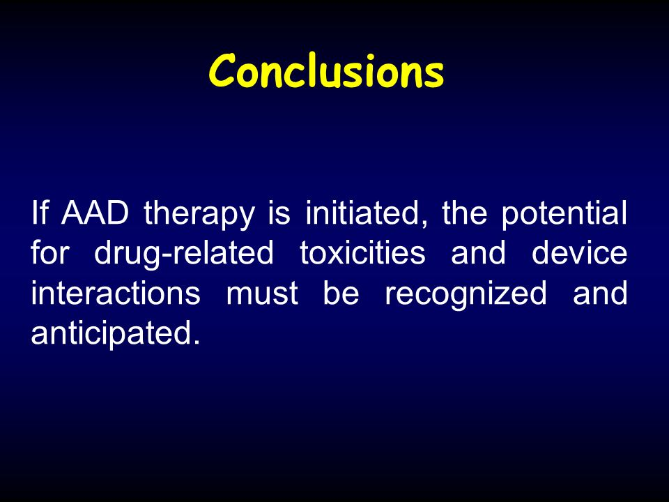 Conclusions If AAD therapy is initiated, the potential for drug-related toxicities and device interactions must be recognized and anticipated.